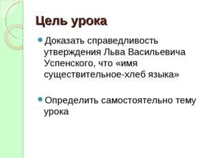 Цель урока Доказать справедливость утверждения Льва Васильевича Успенского, ч