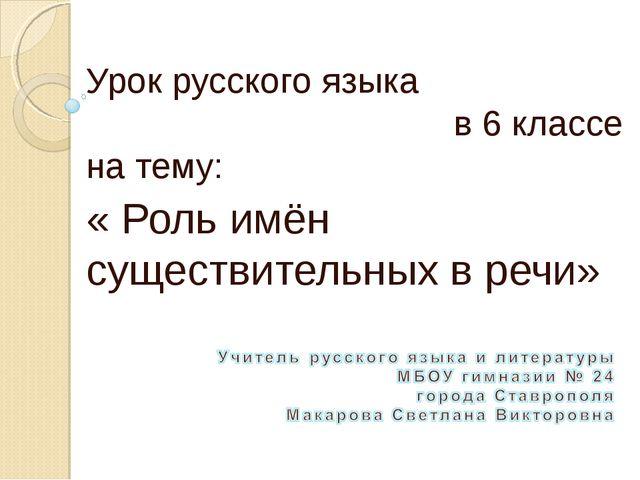 Урок русского языка в 6 классе на тему: « Роль имён существительных в речи»