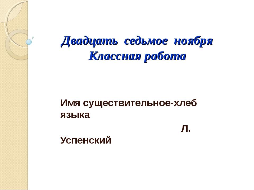 Двадцать седьмое ноября Классная работа Имя существительное-хлеб языка Л. Усп...