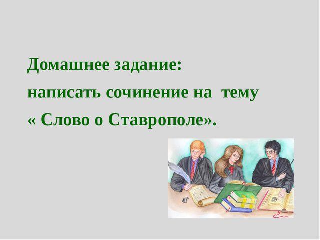 Домашнее задание: написать сочинение на тему « Слово о Ставрополе».