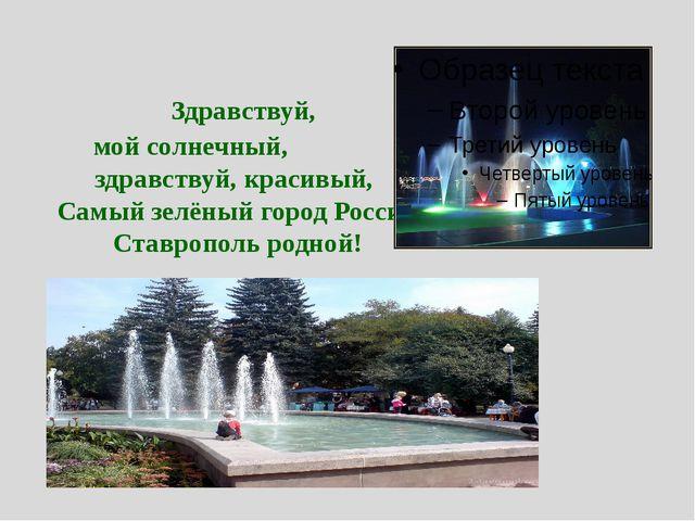 Здравствуй, мой солнечный, здравствуй, красивый, Самый зелёный город России,...