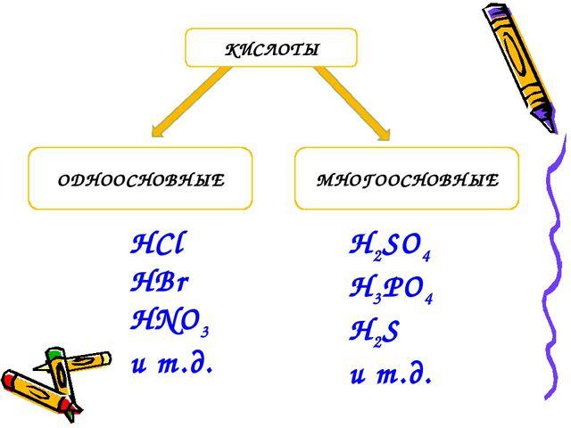 ОДНООСНОВНЫЕ МНОГООСНОВНЫЕ КИСЛОТЫ HCl HBr HNO3 и т.д. H2SO4 H3PO4 H2S и т.д.