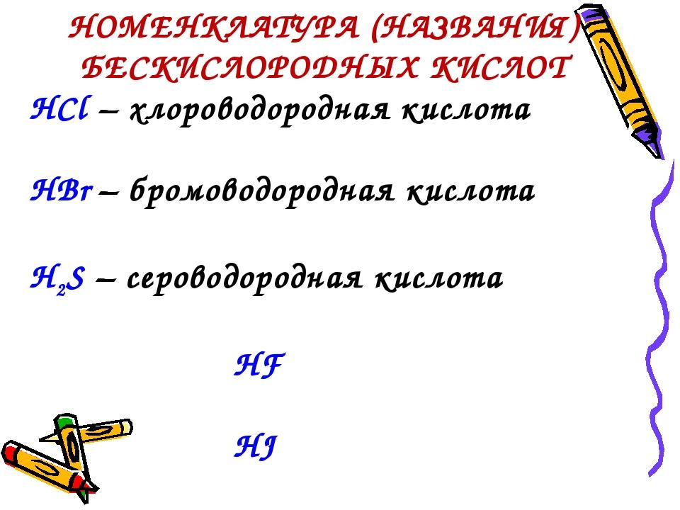 НОМЕНКЛАТУРА (НАЗВАНИЯ) БЕСКИСЛОРОДНЫХ КИСЛОТ HCl – хлороводородная кислота H...