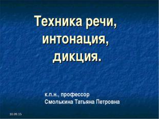 Техника речи, интонация, дикция. * к.п.н., профессор Смолькина Татьяна Петровна