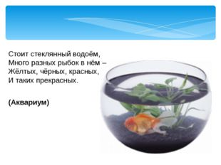 Стоит стеклянный водоём, Много разных рыбок в нём – Жёлтых, чёрных, красных,