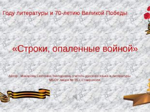 «Строки, опаленные войной» Автор: Макарова Светлана Викторовна, учитель русск