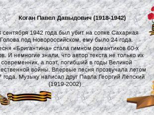 Коган Павел Давыдович (1918-1942) 23 сентября 1942 года был убит на сопке Сах