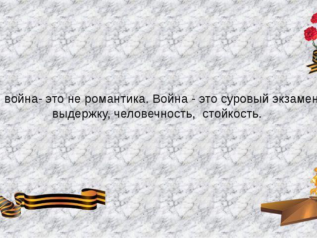 Нет, война- это не романтика. Война - это суровый экзамен на выдержку, челов...