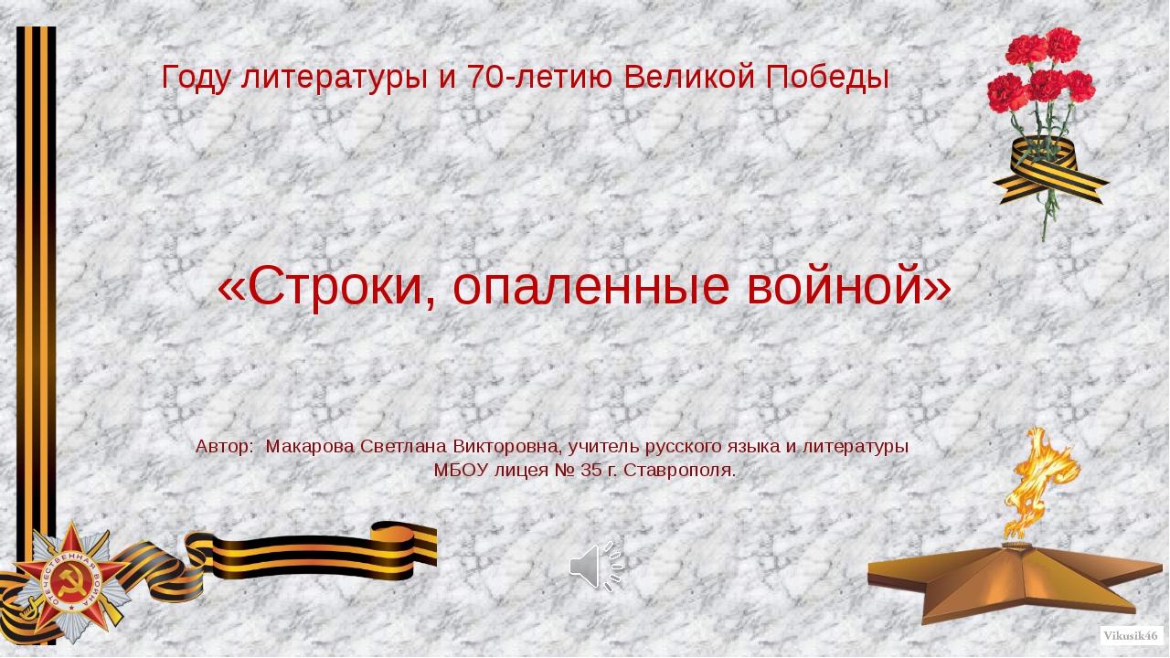«Строки, опаленные войной» Автор: Макарова Светлана Викторовна, учитель русск...