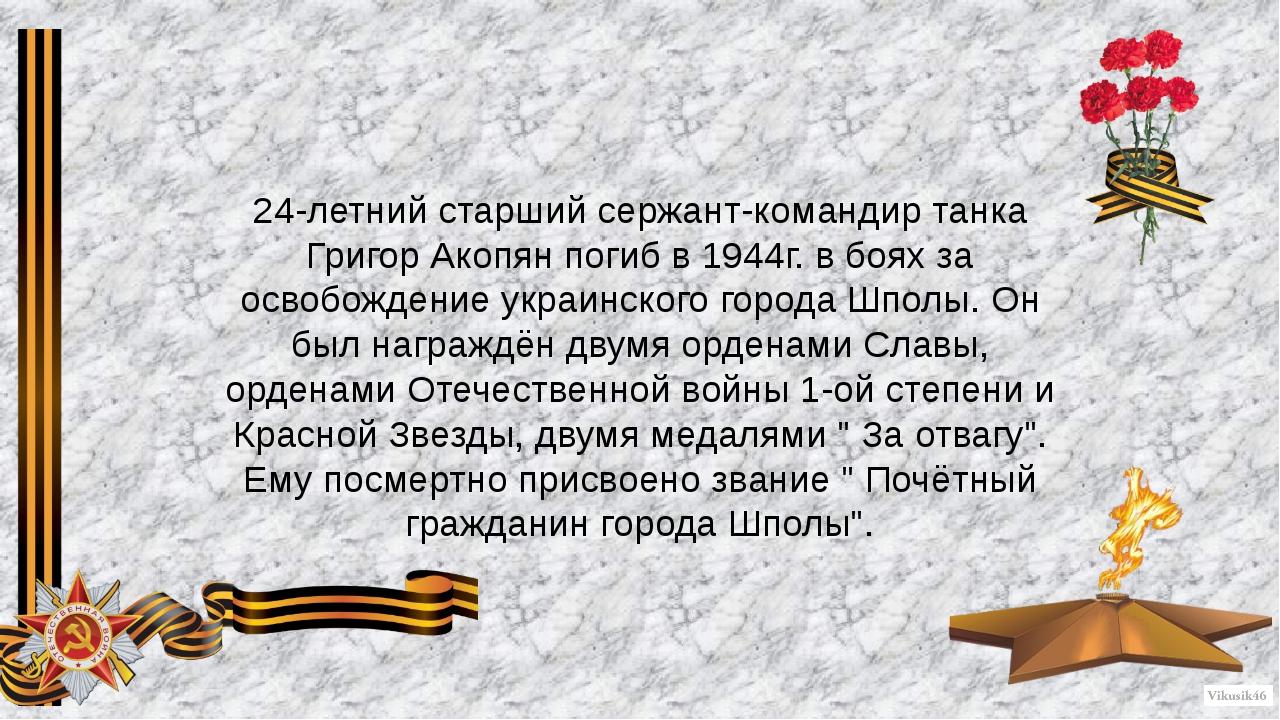 24-летний старший сержант-командир танка Григор Акопян погиб в 1944г. в боях...
