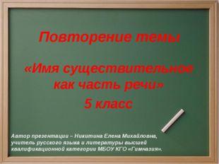 Повторение темы «Имя существительное как часть речи» 5 класс Автор презентаци