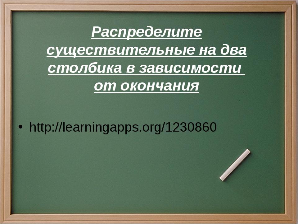 Распределите существительные на два столбика в зависимости от окончания http:...