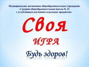 Своя ИГРА Муниципальное автономное общеобразовательное учреждение «Средняя об