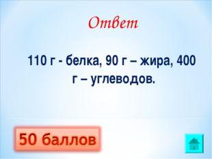 Ответ 110 г - белка, 90 г – жира, 400 г – углеводов.