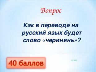 Вопрос Как в переводе на русский язык будет слово «черинянь»? ответ