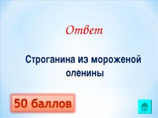 Ответ Строганина из мороженой оленины