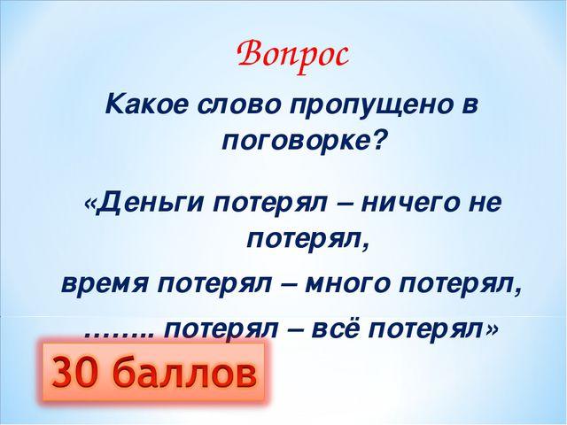 Вопрос Какое слово пропущено в поговорке? «Деньги потерял – ничего не потеря...