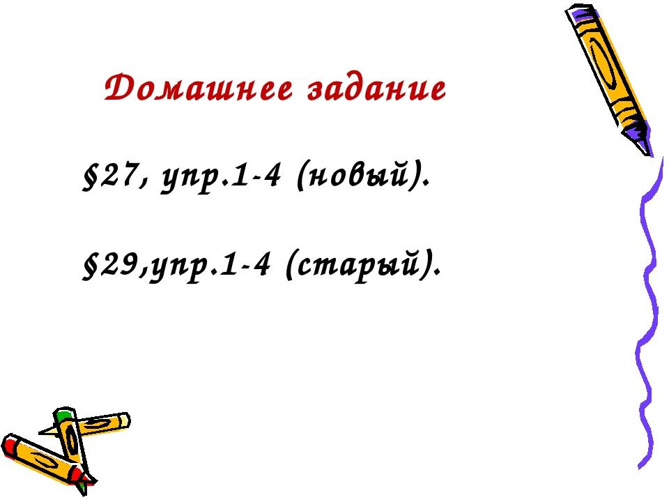 Домашнее задание §27, упр.1-4 (новый). §29,упр.1-4 (старый).