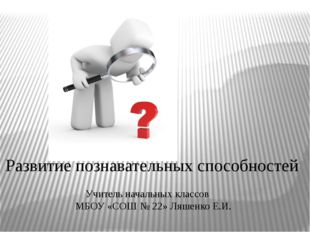 Развитие познавательных способностей Учитель начальных классов МБОУ «СОШ № 2