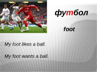 футбол foot My foot likes a ball. My foot wants a ball.