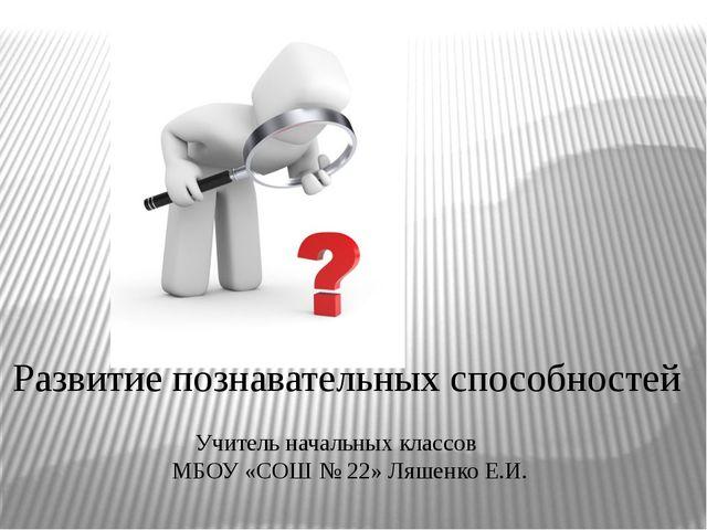 Развитие познавательных способностей Учитель начальных классов МБОУ «СОШ № 2...
