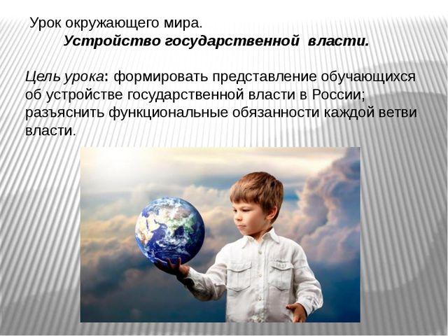 Урок окружающего мира. Устройство государственной власти. Цель урока: формир...
