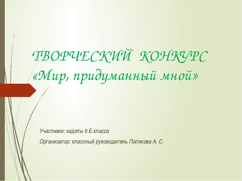 ТВОРЧЕСКИЙ КОНКУРС «Мир, придуманный мной» Участники: кадеты 6 Б класса Орган...