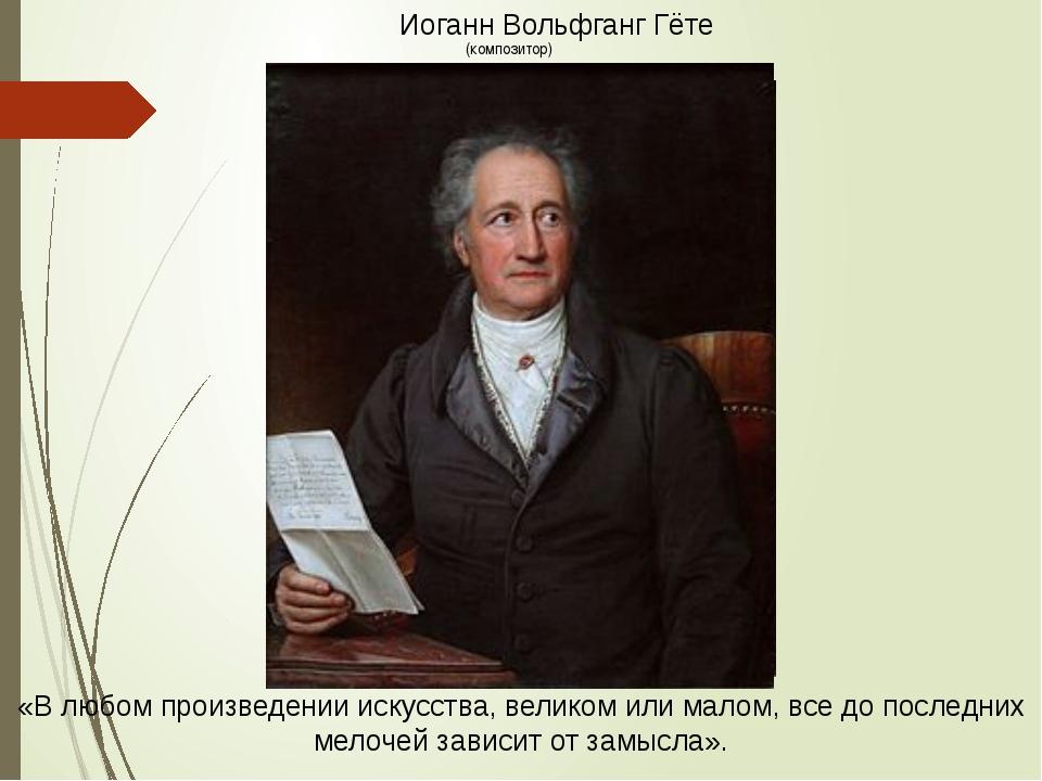 Иоганн Вольфганг Гёте «В любом произведении искусства, великом или малом, все...