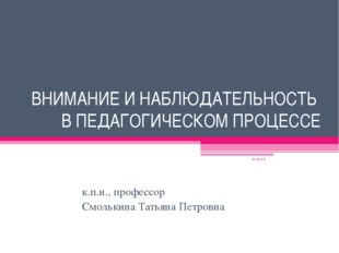 ВНИМАНИЕ И НАБЛЮДАТЕЛЬНОСТЬ В ПЕДАГОГИЧЕСКОМ ПРОЦЕССЕ к.п.н., профессор Смоль