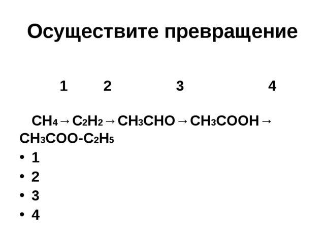 Осуществите превращение 1 2 3 4 СН4→С2Н2→СН3СНО→СН3СООН→ СН3СОО-С2Н5 1 2 3 4