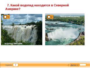 7 Задание 7. Какой водопад находится в Северной Америке? Далее ► водопад Викт