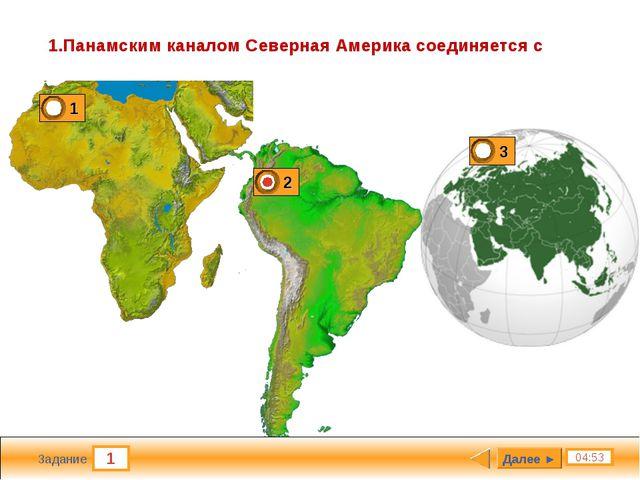 1 04:53 Задание 1.Панамским каналом Северная Америка соединяется с Далее ►