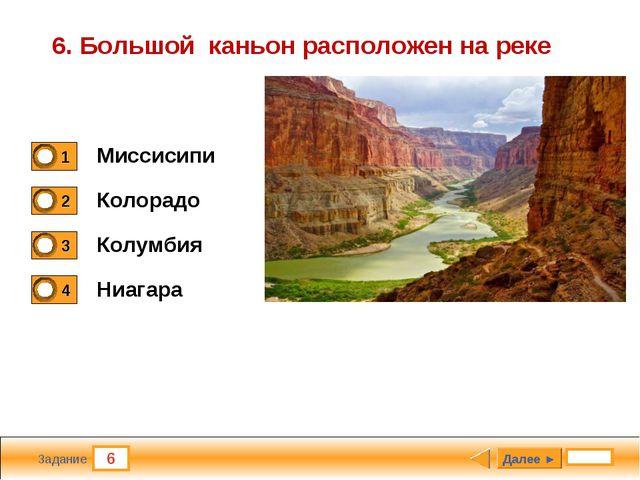 6 Задание 6. Большой каньон расположен на реке Миссисипи Колорадо Колумбия Ни...