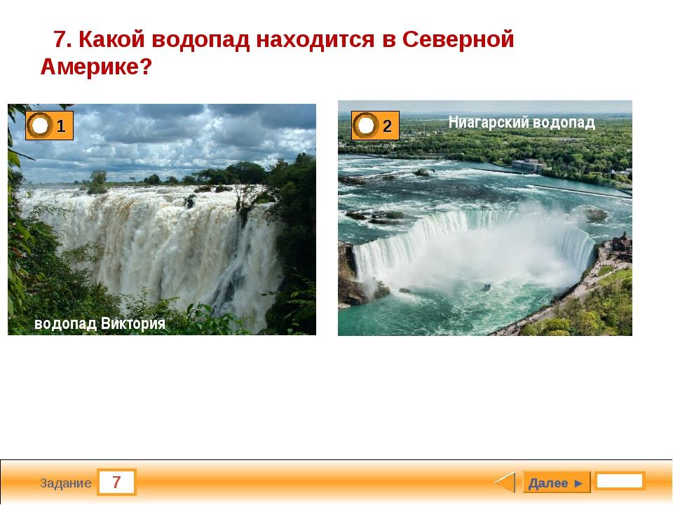 7 Задание 7. Какой водопад находится в Северной Америке? Далее ► водопад Викт...