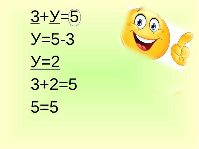 3+У=5 У=5-3 У=2 3+2=5 5=5