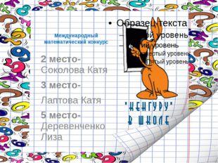 Международный математический конкурс 2 место- Соколова Катя 3 место- Лаптова
