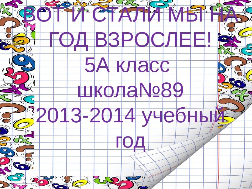 ВОТ И СТАЛИ МЫ НА ГОД ВЗРОСЛЕЕ! 5А класс школа№89 2013-2014 учебный год
