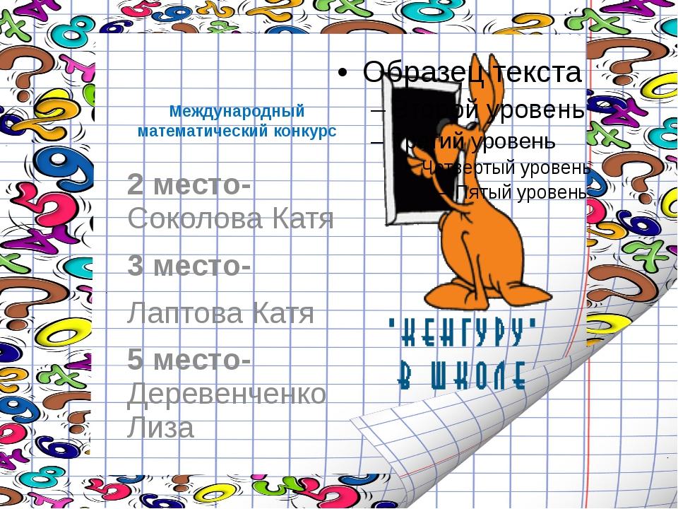 Международный математический конкурс 2 место- Соколова Катя 3 место- Лаптова...