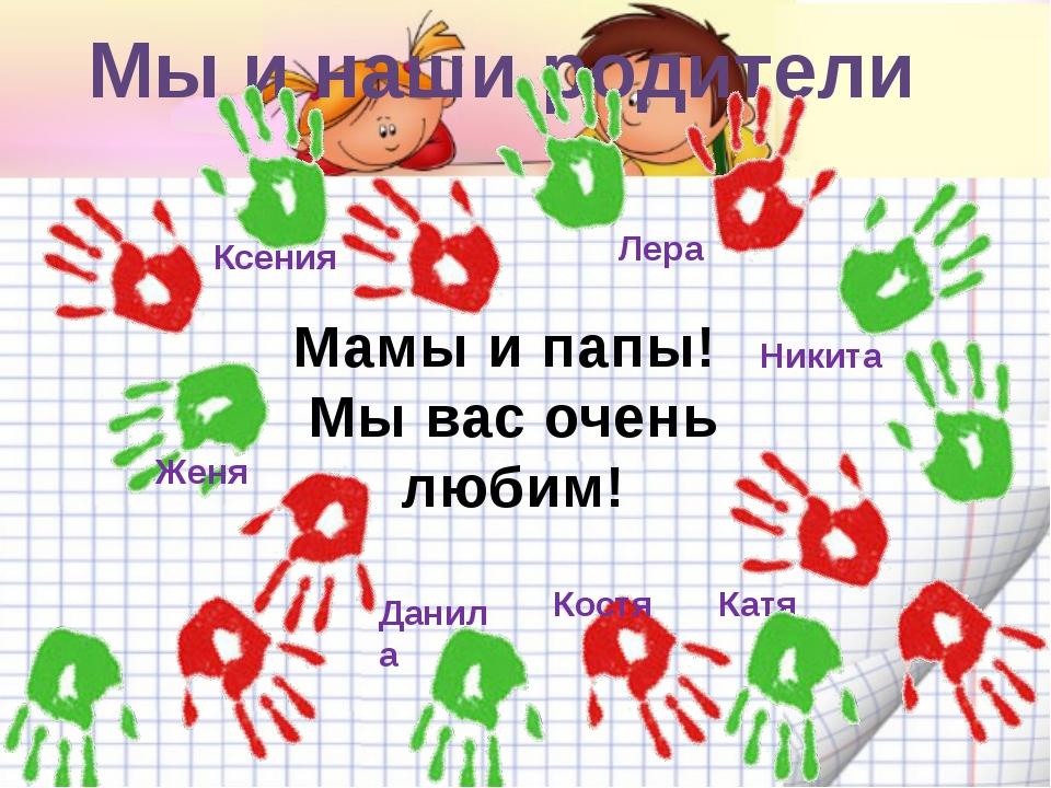 Мы и наши родители Мамы и папы! Мы вас очень любим! Лера Данила Никита Ксения...