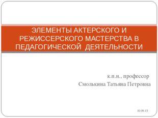 к.п.н., профессор Смолькина Татьяна Петровна ЭЛЕМЕНТЫ АКТЕРСКОГО И РЕЖИССЕРСК