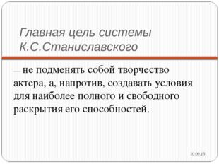 Главная цель системы К.С.Станиславского — не подменять собой творчество актер