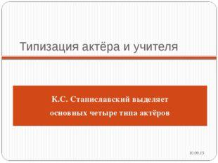 Типизация актёра и учителя * К.С.Станиславский выделяет основных четыре типа