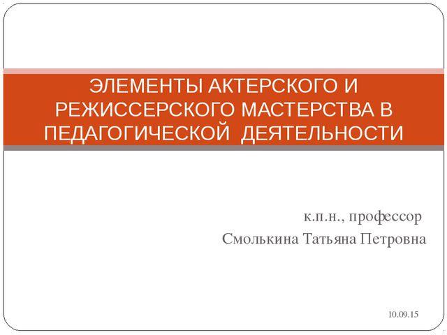 к.п.н., профессор Смолькина Татьяна Петровна ЭЛЕМЕНТЫ АКТЕРСКОГО И РЕЖИССЕРСК...