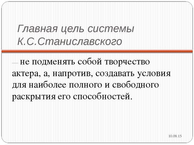 Главная цель системы К.С.Станиславского — не подменять собой творчество актер...