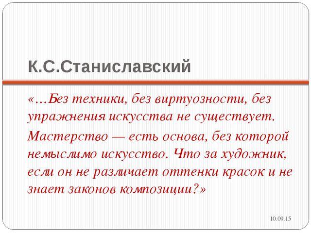 К.С.Станиславский «…Без техники, без виртуозности, без упражнения искусства н...