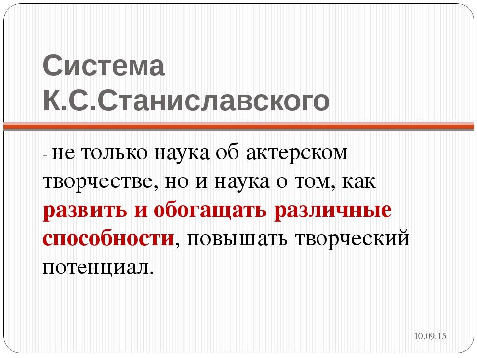 Система К.С.Станиславского - не только наука об актерском творчестве, но и на...