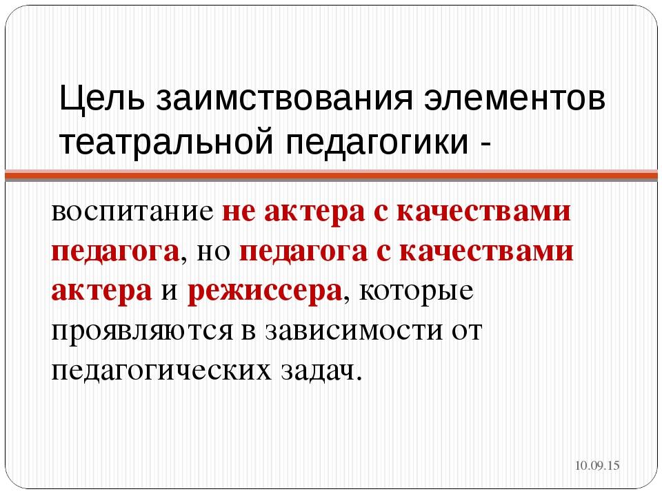 Цель заимствования элементов театральной педагогики - воспитание не актера с...