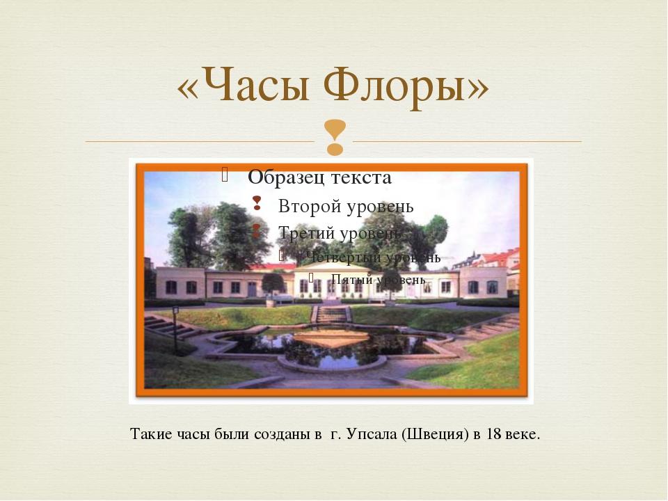 Такие часы были созданы в г. Упсала (Швеция) в 18 веке. «Часы Флоры» 