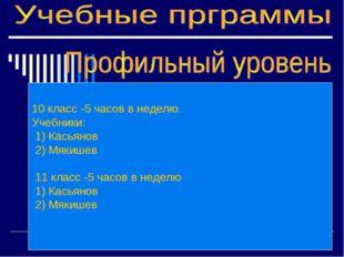 10 класс -5 часов в неделю. Учебники: 1) Касьянов 2) Мякишев 11 класс -5 часо