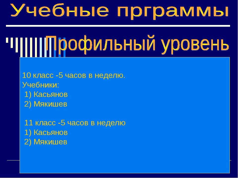 10 класс -5 часов в неделю. Учебники: 1) Касьянов 2) Мякишев 11 класс -5 часо...